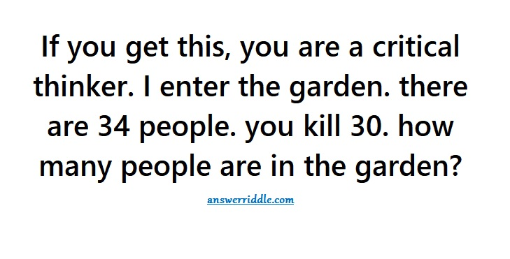 If You Get This You Are A Critical Thinker I Enter The Garden There Are 34 People You Kill 30 How Many People Are In The Garden Riddle Answer